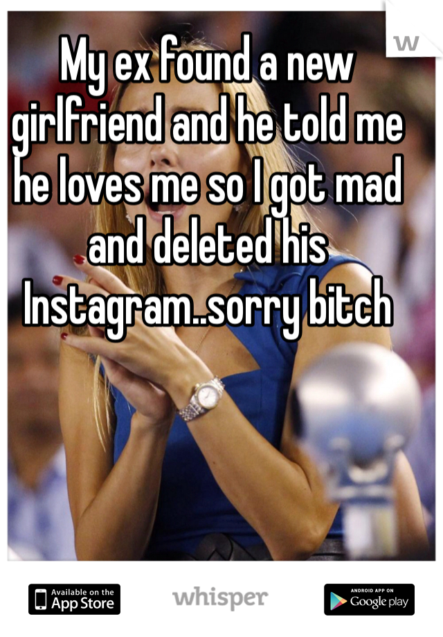 My ex found a new girlfriend and he told me he loves me so I got mad and deleted his Instagram..sorry bitch