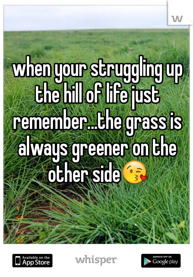 when your struggling up the hill of life just remember...the grass is always greener on the other side😘