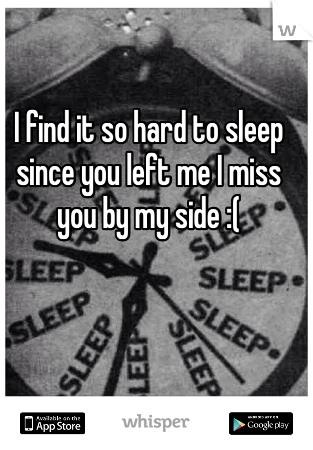 I find it so hard to sleep since you left me I miss you by my side :(