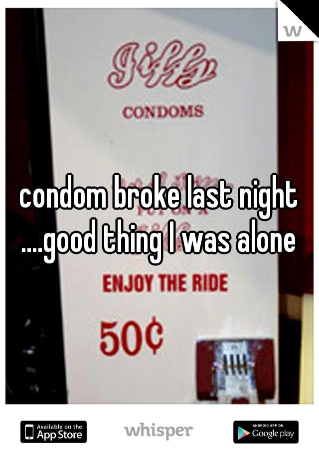 condom broke last night ....good thing I was alone