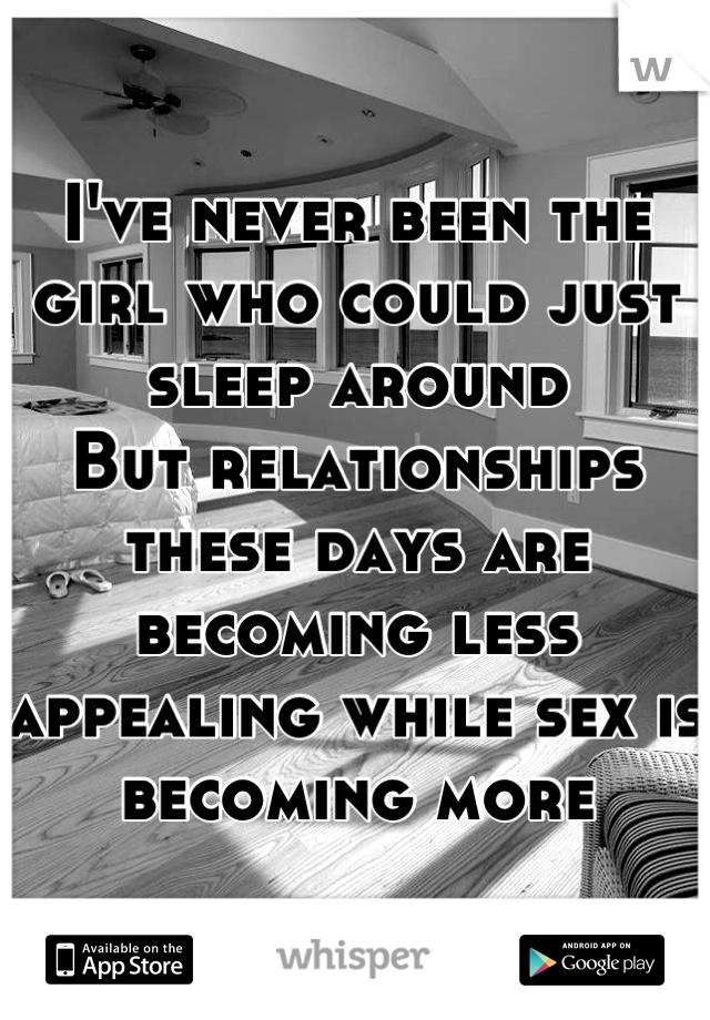 I've never been the girl who could just sleep around But relationships these days are becoming less appealing while sex is becoming more