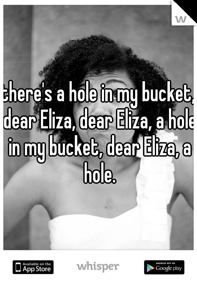 there's a hole in my bucket, dear Eliza, dear Eliza, a hole in my bucket, dear Eliza, a hole.