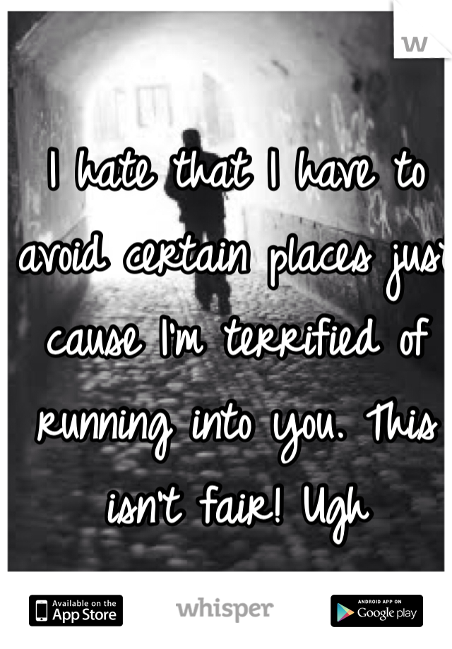 I hate that I have to avoid certain places just cause I'm terrified of running into you. This isn't fair! Ugh