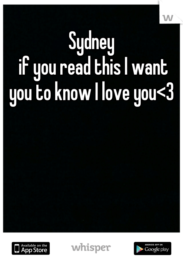 Sydney  if you read this I want you to know I love you<3