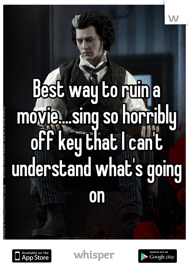 Best way to ruin a movie....sing so horribly off key that I can't understand what's going on