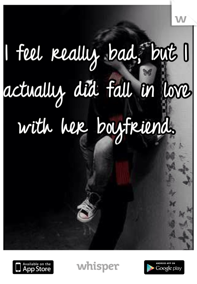 I feel really bad, but I actually did fall in love with her boyfriend.