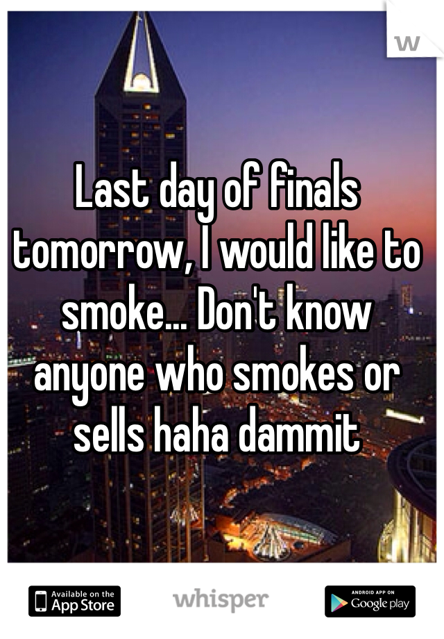 Last day of finals tomorrow, I would like to smoke... Don't know anyone who smokes or sells haha dammit
