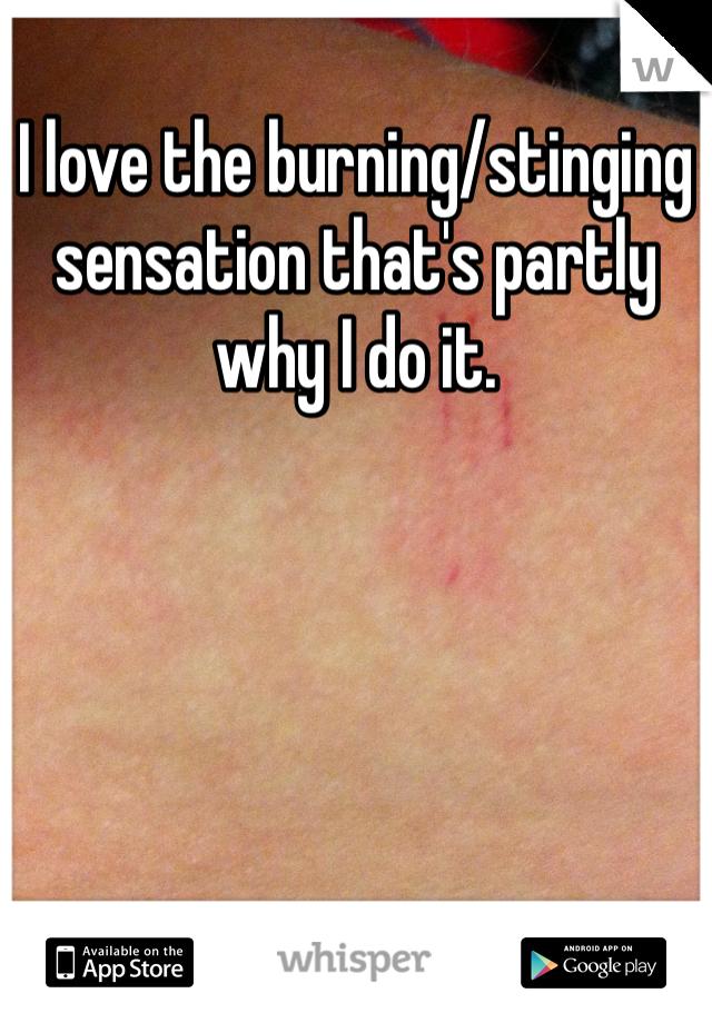 I love the burning/stinging sensation that's partly why I do it.