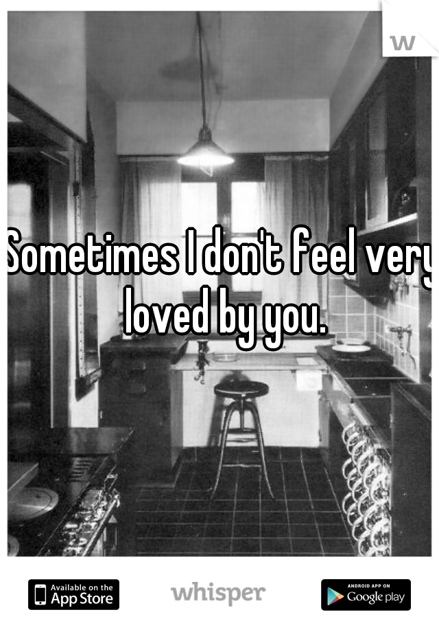 Sometimes I don't feel very loved by you.