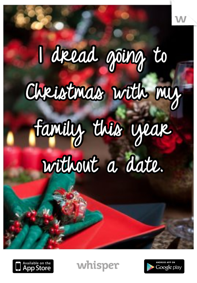 I dread going to Christmas with my family this year without a date.