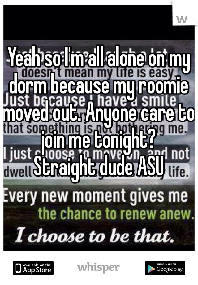 Yeah so I'm all alone on my dorm because my roomie moved out. Anyone care to join me tonight? Straight dude ASU