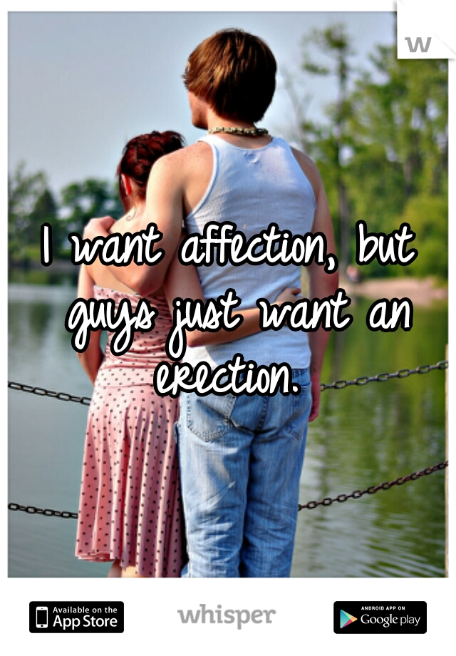 I want affection, but guys just want an erection.