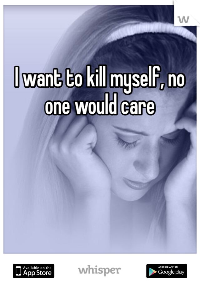 I want to kill myself, no one would care