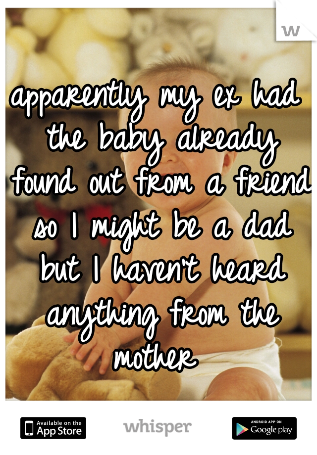 apparently my ex had the baby already found out from a friend so I might be a dad but I haven't heard anything from the mother