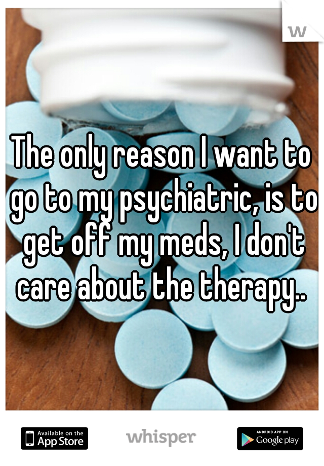 The only reason I want to go to my psychiatric, is to get off my meds, I don't care about the therapy..