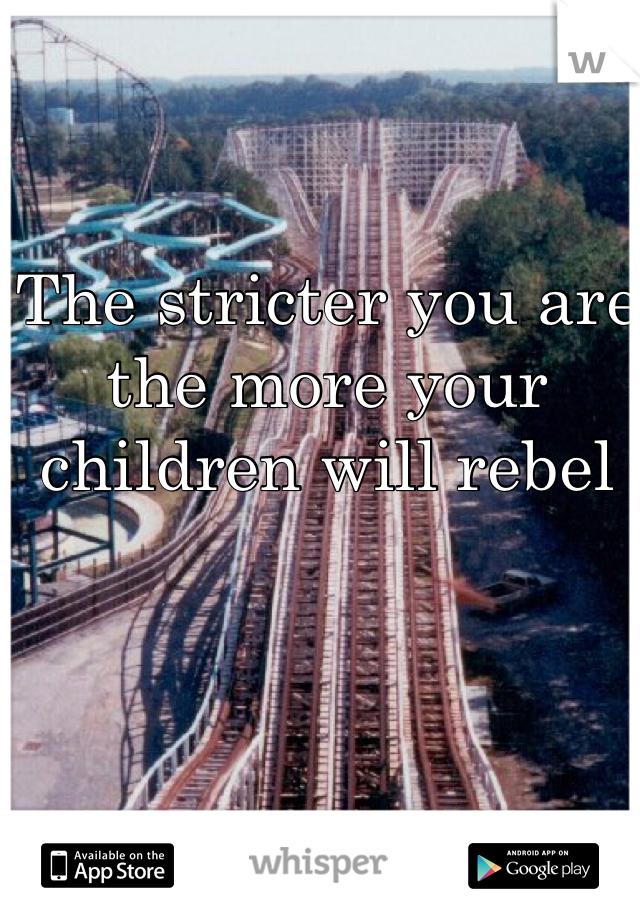 The stricter you are the more your children will rebel