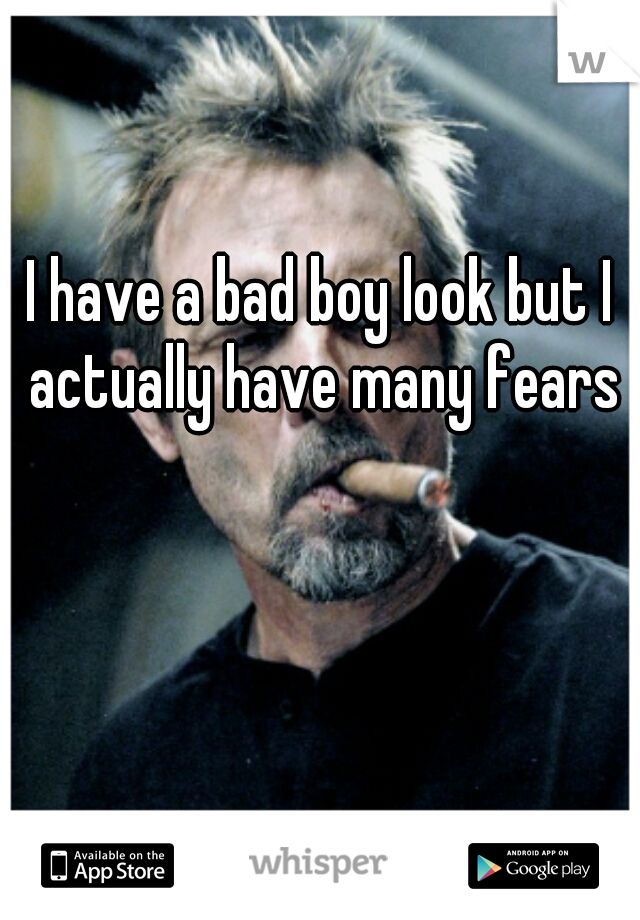 I have a bad boy look but I actually have many fears