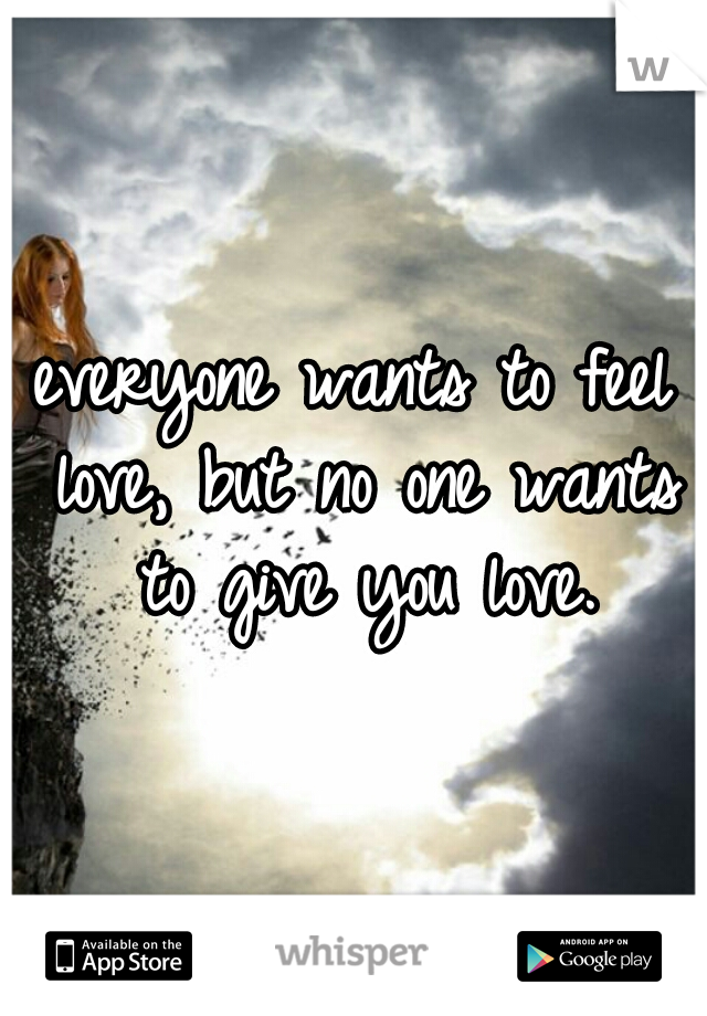 everyone wants to feel love, but no one wants to give you love.
