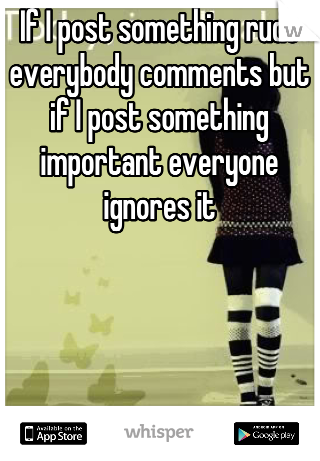 If I post something rude everybody comments but if I post something important everyone ignores it