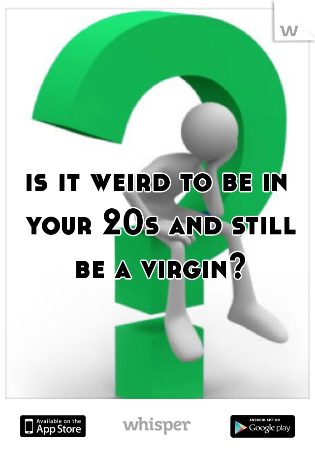 is it weird to be in your 20s and still be a virgin?