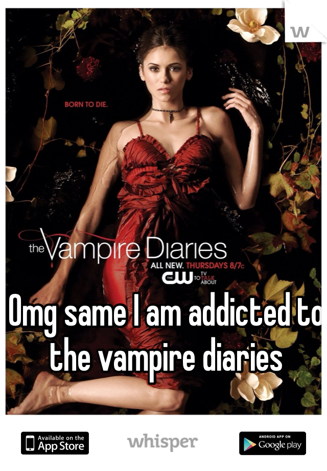 Omg same I am addicted to the vampire diaries