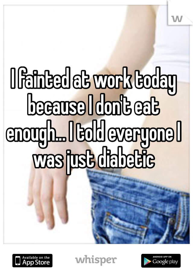 I fainted at work today because I don't eat enough... I told everyone I was just diabetic