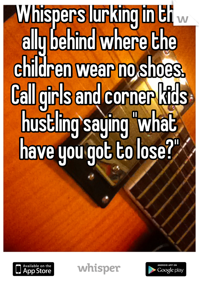 """Whispers lurking in the ally behind where the children wear no shoes. Call girls and corner kids hustling saying """"what have you got to lose?"""""""