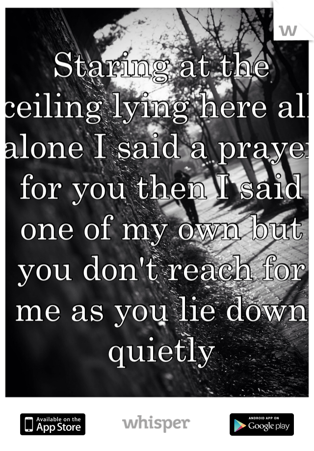 Staring at the ceiling lying here all alone I said a prayer for you then I said one of my own but you don't reach for me as you lie down quietly