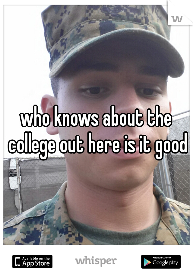 who knows about the college out here is it good