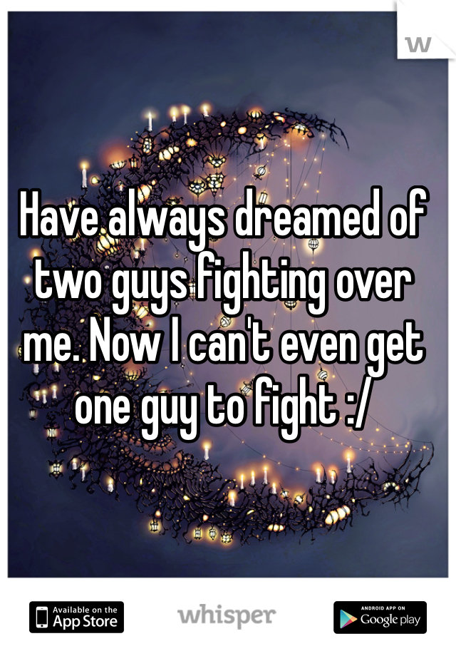 Have always dreamed of two guys fighting over me. Now I can't even get one guy to fight :/