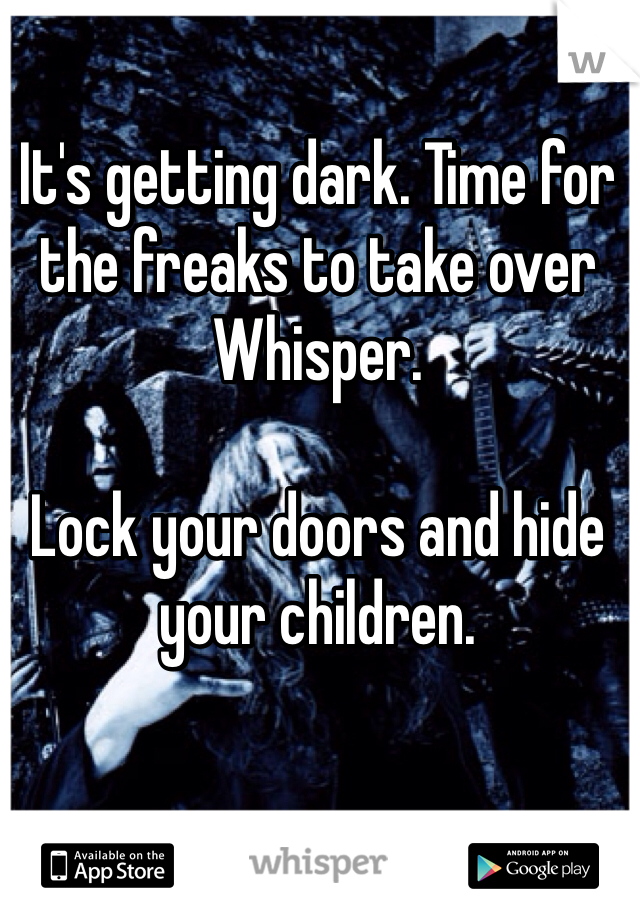 It's getting dark. Time for the freaks to take over Whisper.    Lock your doors and hide your children.