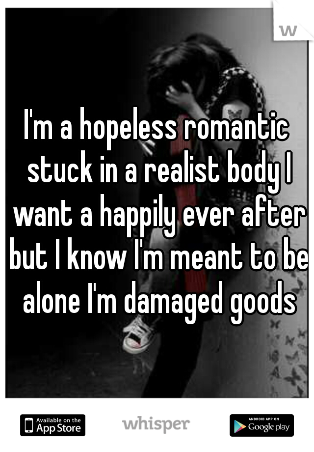 I'm a hopeless romantic stuck in a realist body I want a happily ever after but I know I'm meant to be alone I'm damaged goods