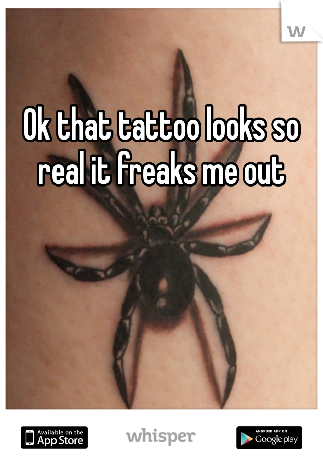 Ok that tattoo looks so real it freaks me out