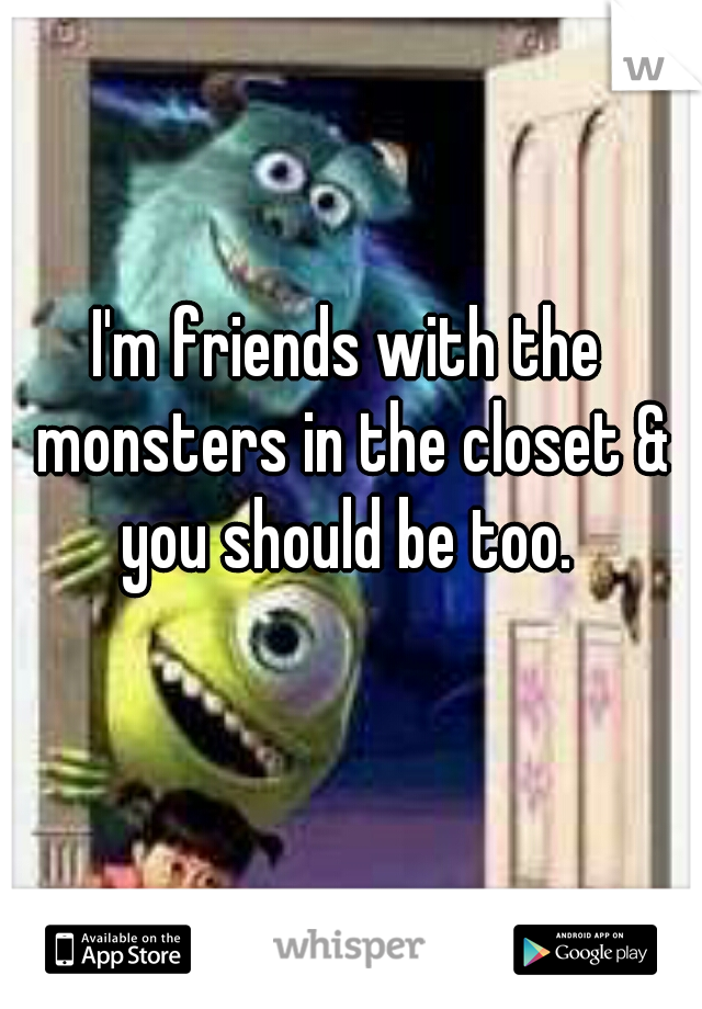 I'm friends with the monsters in the closet & you should be too.