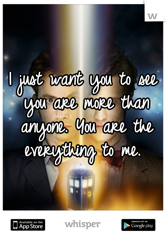 I just want you to see you are more than anyone. You are the everything to me.