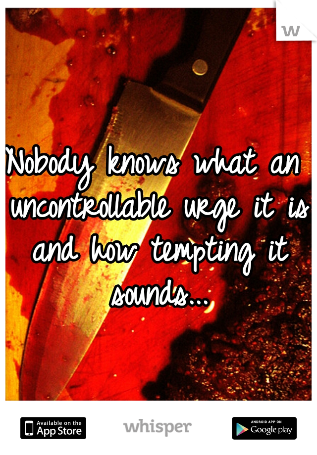 Nobody knows what an uncontrollable urge it is and how tempting it sounds...