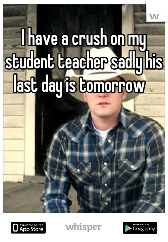 I have a crush on my student teacher sadly his last day is tomorrow 😢
