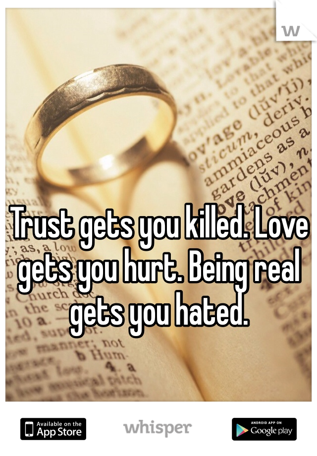 Trust gets you killed. Love gets you hurt. Being real gets you hated.