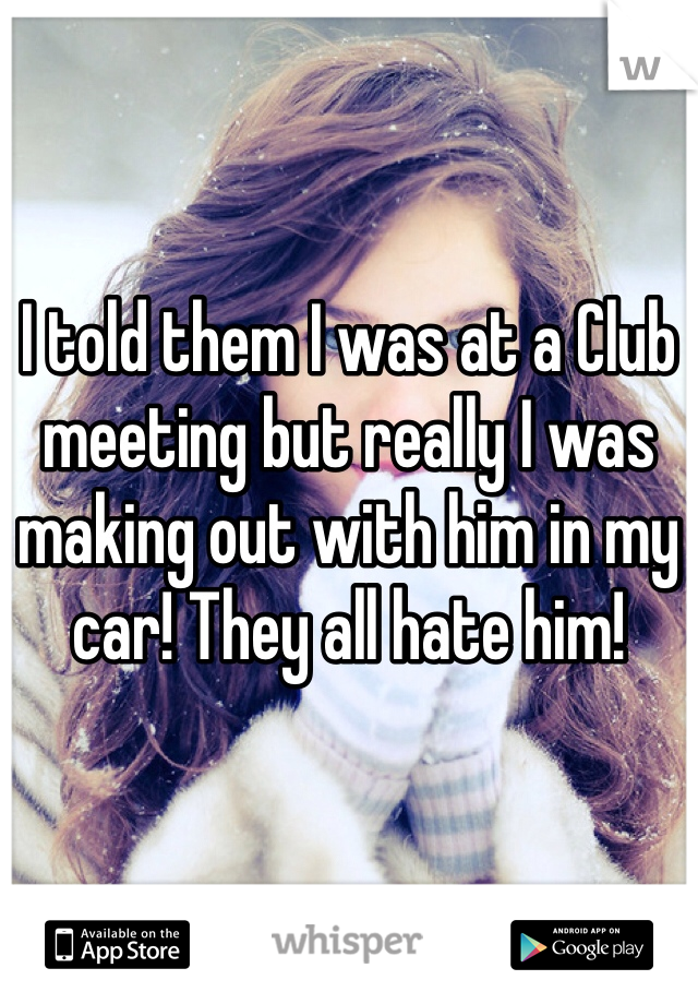 I told them I was at a Club meeting but really I was making out with him in my car! They all hate him!