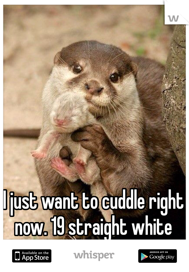 I just want to cuddle right now. 19 straight white male