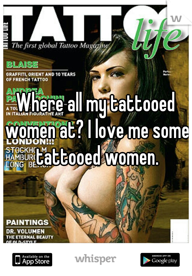 Where all my tattooed women at? I love me some tattooed women.