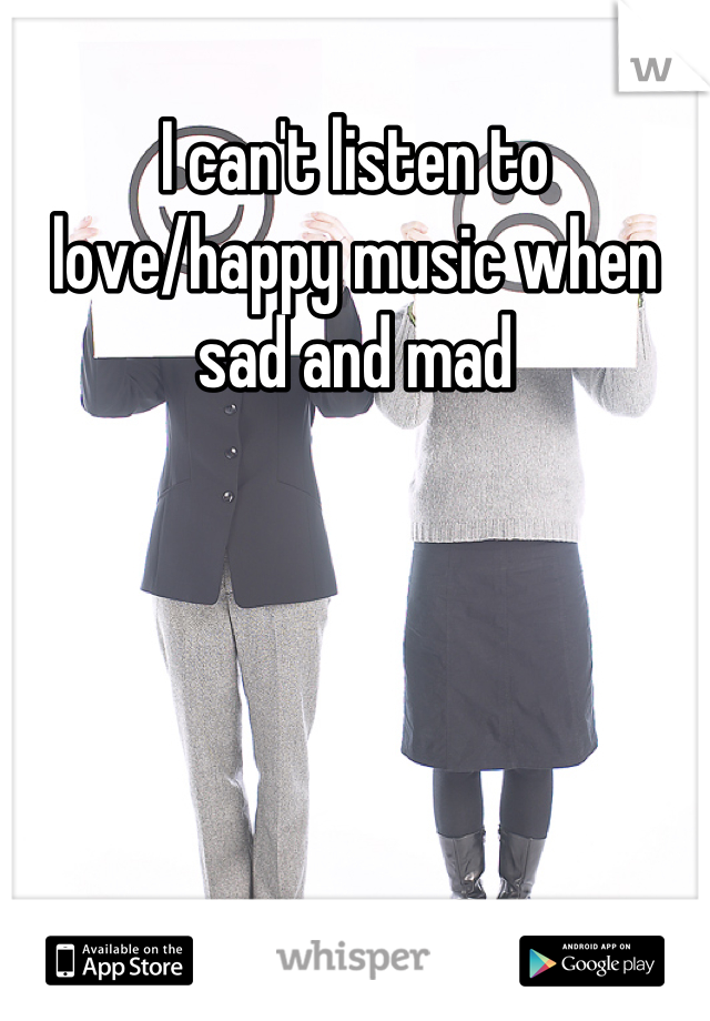 I can't listen to love/happy music when sad and mad