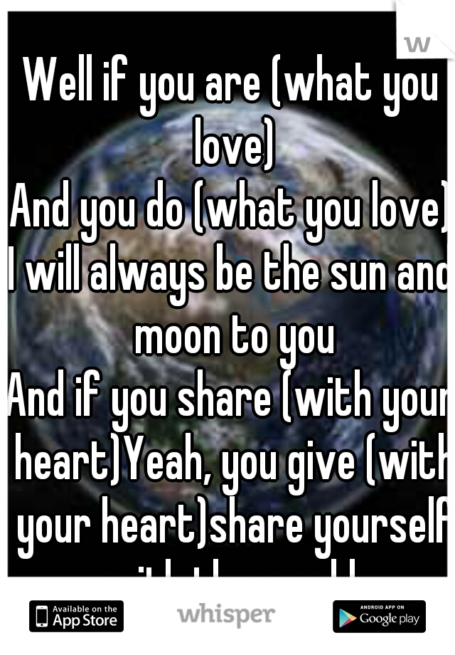 Well if you are (what you love) And you do (what you love) I will always be the sun and moon to you And if you share (with your heart)Yeah, you give (with your heart)share yourself with the world