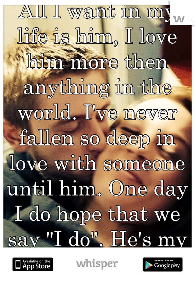 """All I want in my life is him, I love him more then anything in the world. I've never fallen so deep in love with someone until him. One day I do hope that we say """"I do"""". He's my one and only!<3"""