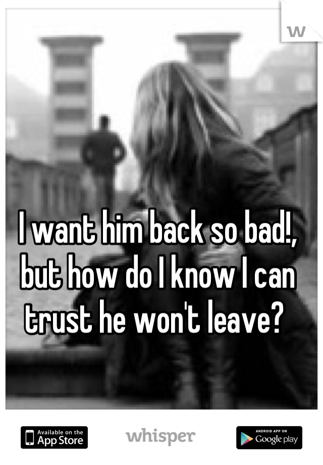 I want him back so bad!, but how do I know I can trust he won't leave?