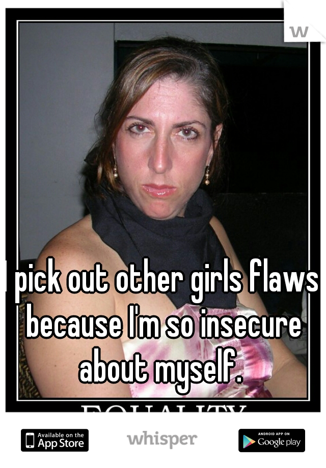 I pick out other girls flaws because I'm so insecure about myself.