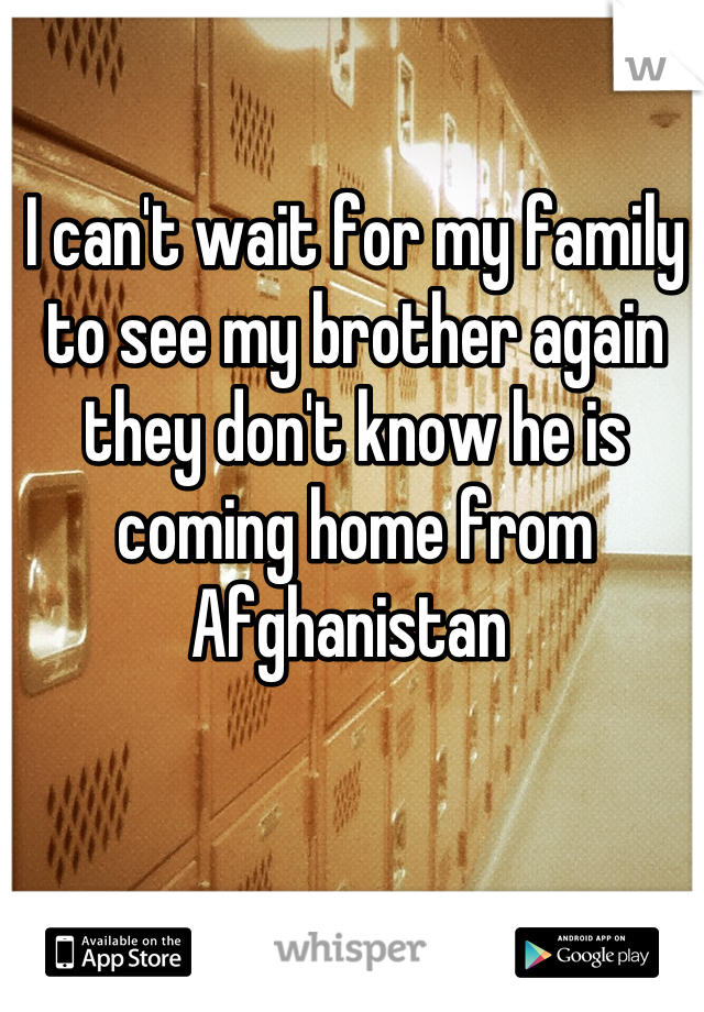 I can't wait for my family to see my brother again they don't know he is coming home from Afghanistan