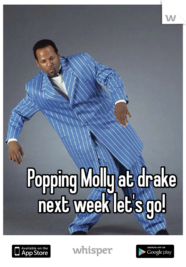 Popping Molly at drake next week let's go!
