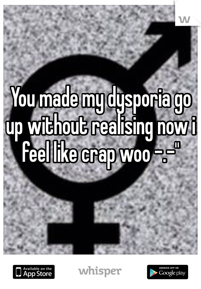 """You made my dysporia go up without realising now i feel like crap woo -.-"""""""