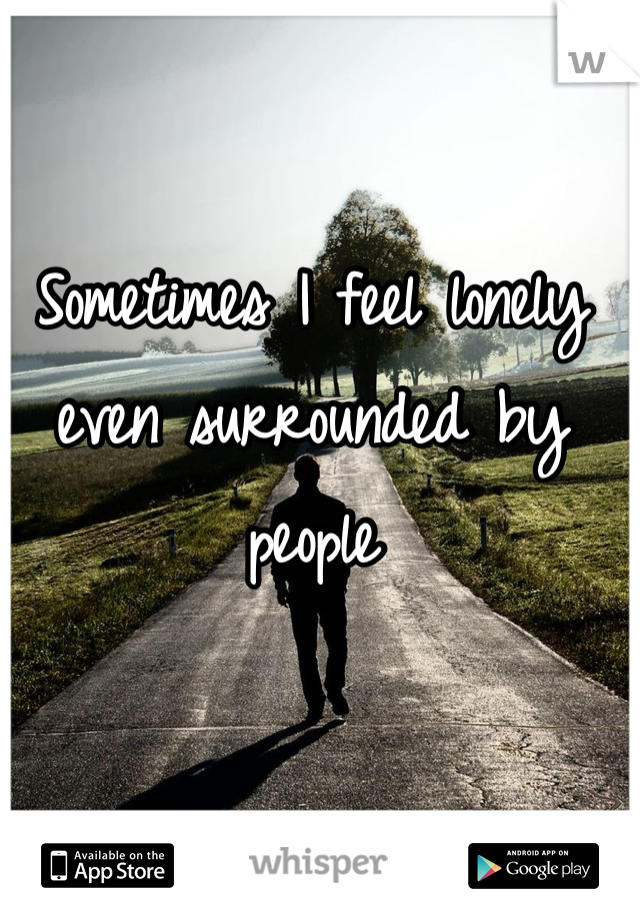 Sometimes I feel lonely even surrounded by people